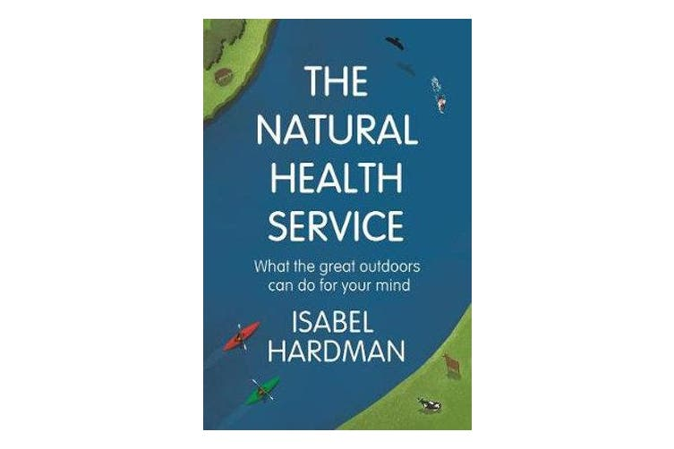The Natural Health Service - What the Great Outdoors Can Do for Your Mind