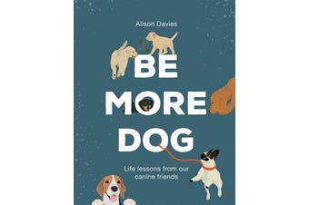 Be More Dog - Life Lessons from Our Canine Friends