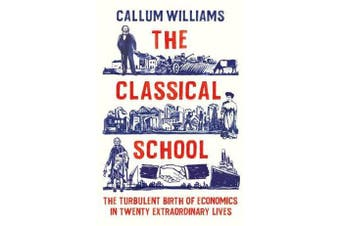 The Classical School - The Turbulent Birth of Economics  in Twenty Extraordinary Lives