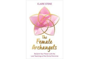 The Female Archangels - Reclaim Your Power with the Lost Teachings of the Divine Feminine