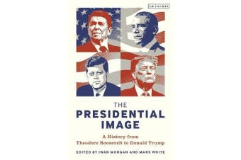 The Presidential Image - A History from Theodore Roosevelt to Donald Trump