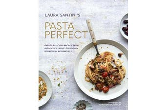 Pasta Perfect - Over 70 Delicious Recipes, from Authentic Classics to Modern & Healthful Alternatives