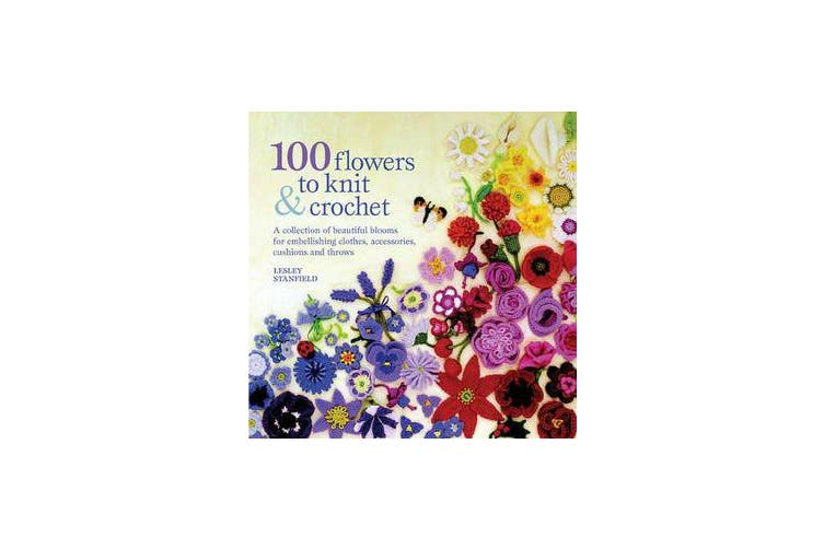 100 Flowers to Knit & Crochet - A Collection of Beautiful Blooms for Embellishing Clothes, Accessories, Cushions and Throws
