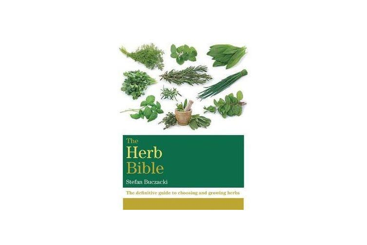 The Herb Bible - The definitive guide to choosing and growing herbs