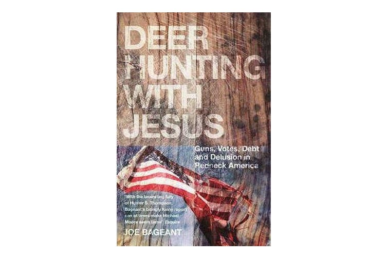 Deer Hunting With Jesus - Guns, Votes, Debt and Delusion in Redneck America