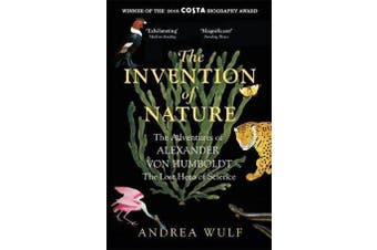 The Invention of Nature - The Adventures of Alexander von Humboldt, the Lost Hero of Science: Costa & Royal Society Prize Winner