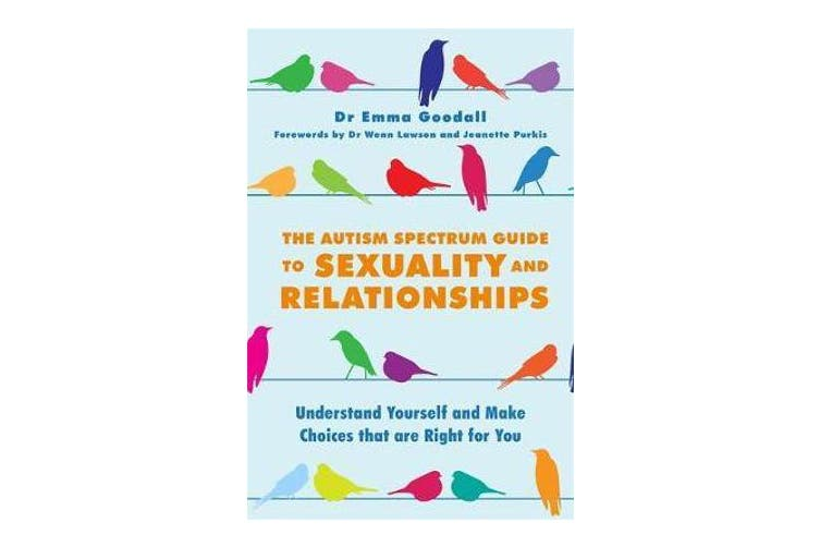The Autism Spectrum Guide to Sexuality and Relationships - Understand Yourself and Make Choices That are Right for You