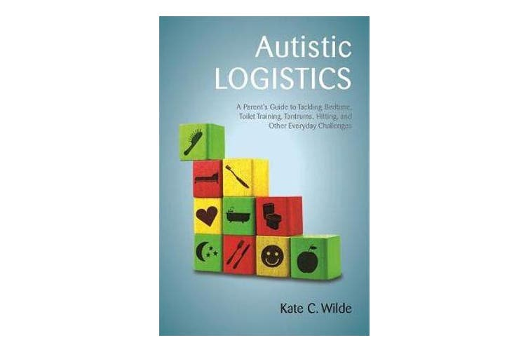 Autistic Logistics - A Parent's Guide to Tackling Bedtime, Toilet Training, Tantrums, Hitting, and Other Everyday Challenges
