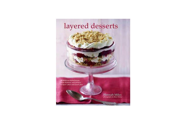 Layered Desserts - More Than 65 Tiered Treats, from Tiramisu and Pavlova to Layer Cakes and Sweet Pies