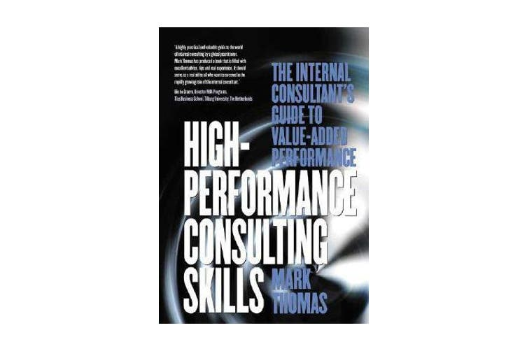 High Performance Consulting Skills - The Internal Consultant's Guide to Value-Added Performance