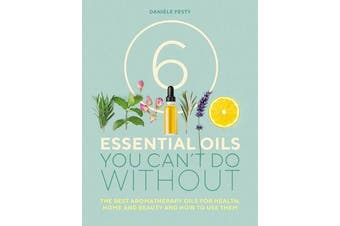 6 Essential Oils You Can't Do Without - The Best Aromatherapy Oils for Health, Home and Beauty and How to Use Them
