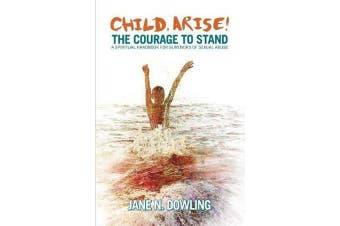 Child Arise! - The Courage to Stand: A Spiritual Handbook for Survivors of Sexual Abuse