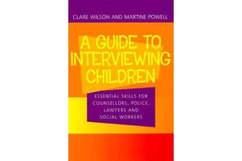 Guide to Interviewing Children - Essential Skills for Counsellors, Police, Lawyers and Social Workers