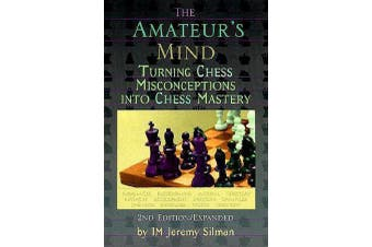 Amateur's Mind - Turning Chess Misconceptions into Chess Mastery -- 2nd Edition