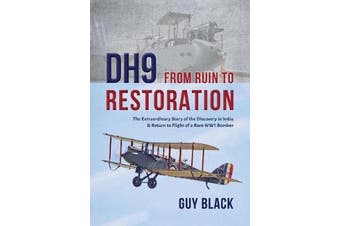 DH9: From Ruin to Restoration - The Extraordinary Story of the Discovery in India and Return to Flight of a Rare WWI Bomber