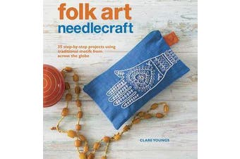Folk Art Needlecraft - 35 Step-by-Step Projects Using Traditional Motifs from Across the Globe