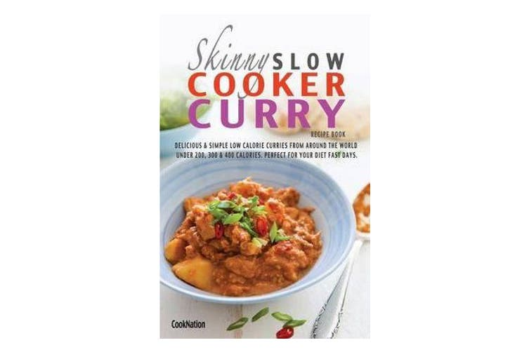 The Skinny Slow Cooker Curry Recipe Book - Delicious & Simple Low Calorie Curries from Around the World Under 200, 300 & 400 Calories. Perfect for Your