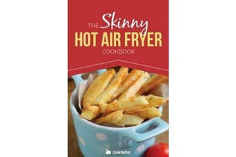 The Skinny Hot Air Fryer Cookbook - Delicious & Simple Meals for Your Hot Air Fryer: Discover the Healthier Way to Fry.