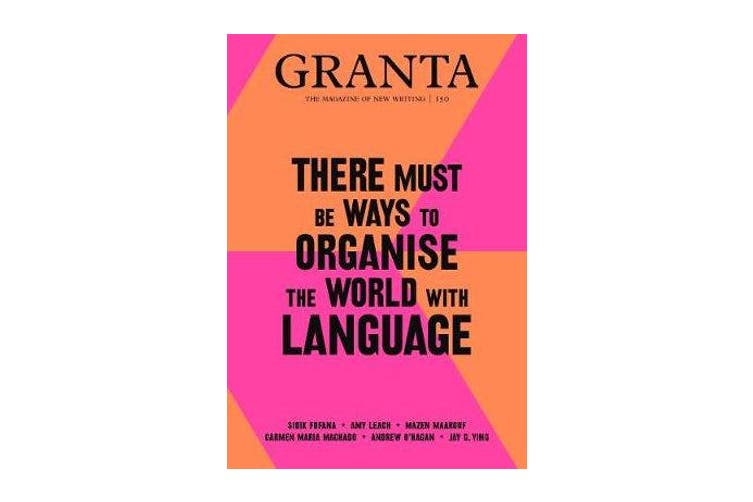 Granta 150 - There Must Be Ways to Organise the World with Language