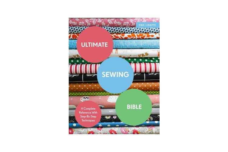 Ultimate Sewing Bible - A Complete Reference with Step-By-Step Techniques