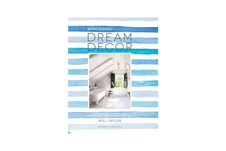 Dream Decor - Styling a Cool, Creative and Comfortable Home, Wherever You Live