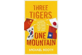 Three Tigers, One Mountain - A Journey through the Bitter History and Current Conflicts of China, Korea and Japan