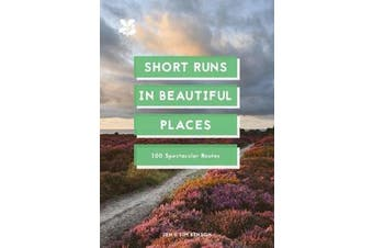 Short Runs in Beautiful Places - 100 Spectacular Routes