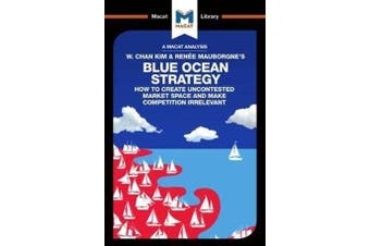 An Analysis of W. Chan Kim and Renee Mauborgne's Blue Ocean Strategy - How to Create Uncontested Market Space