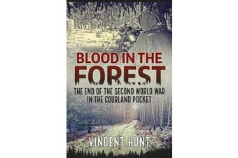 Blood in the Forest - The End of the Second World War in the Courland Pocket