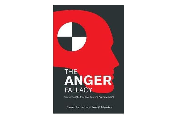 The Anger Fallacy - Uncovering the Irrationality of the Angry Mindset