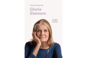 Gloria Steinem (I Know This to be True) - On Integrity, Empathy & Authenticity
