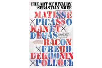 The Art of Rivalry - Four Friendships, Betrayals, and Breakthroughs in Modern Art