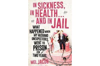 In Sickness, In Health... and In Jail - What Happened When My Husband Unexpectedly Went to Prison for Two Years