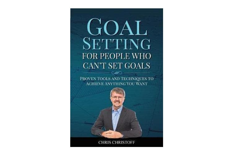 Goal Setting For People Who Can't Set Goals - Proven Tools and Techniques to Achieve Anything You Want