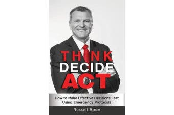 Think Decide Act - How to Make Effective Decisions Fast Using Emergency Protocols