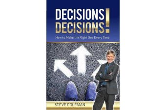 Decisions Decisions! - How to Make the Right One Every Time