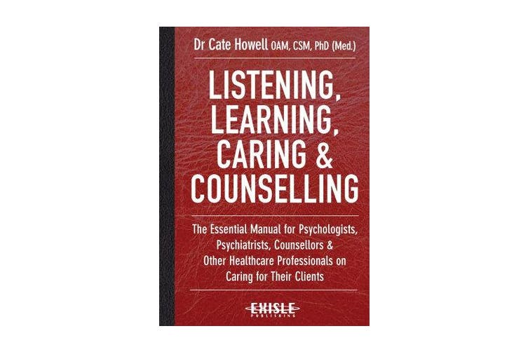 Listening, Learning, Caring & Counselling - The Essential Manual for Psychologists, Psychiatrists, Counsellors and Other Healthcare Professionals on Caring for Their Clients