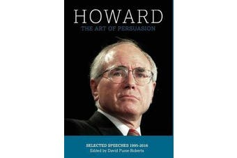 Howard - The Art of Persuasion : Selected Speeches 1995-2016