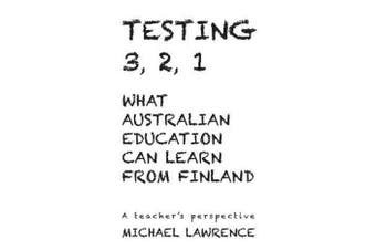 Testing 3,2,1 - What Australian Education Can Learn From Finland: A teachers perspective