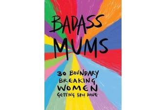 Badass Mums - 30 boundary breaking women getting shit done