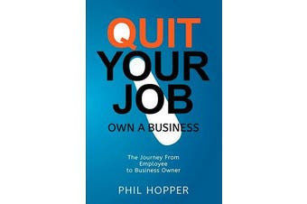 Quit Your Job: Own a Business - The Journey from Employee to Business Owner