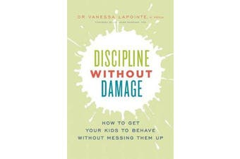 Discipline Without Damage - How to Get Your Kids to Behave Without Messing Them Up