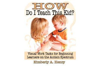 How Do I Teach This Kid? - Visual Work Tasks for Beginning Learners on the Autism Spectrum