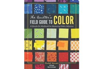 The Quilter's Field Guide to Color - A Hands-on Workbook for Mastering Fabric Selection
