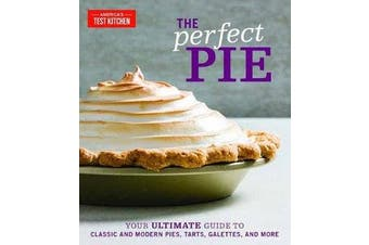 The Perfect Pie - Your Ultimate Guide to Classic and Modern Pies, Tarts, Galettes, and More