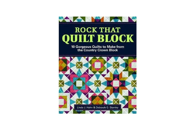 Rock That Quilt Block - 10 Gorgeous Quilts to Make from One Simple Block