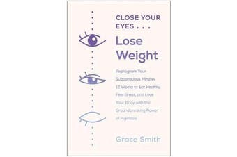 Close Your Eyes, Lose Weight - Reprogram Your Subconscious Mind in 12 Weeks to Eat Healthy, Feel Great, and Love Your Body with the Groundbreaking Power of Hypnosis