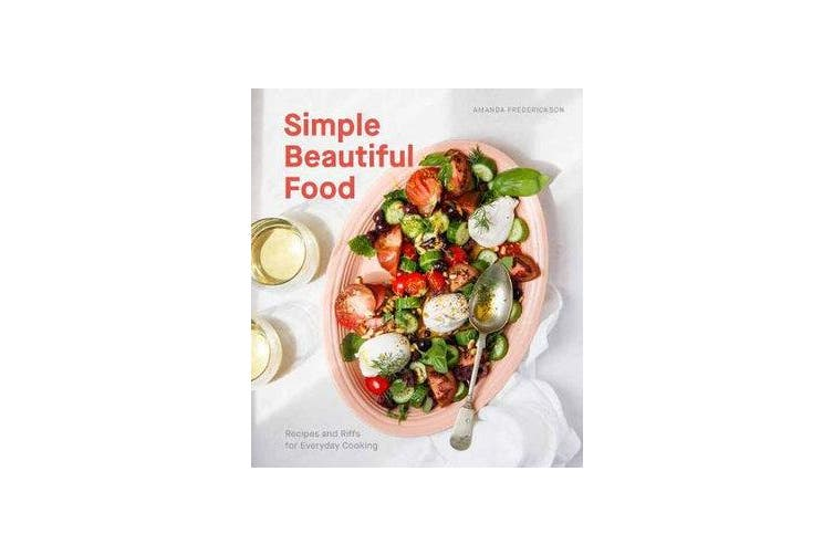 Simple Beautiful Food: A Cookbook - Recipes and Riffs for Everyday Cooking