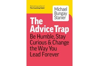 The Advice Trap - Be Humble, Stay Curious & Change the Way You Lead Forever