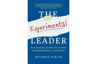 The Experimental Leader - Be a New Kind of Boss to Cultivate an Organization of Innovators
